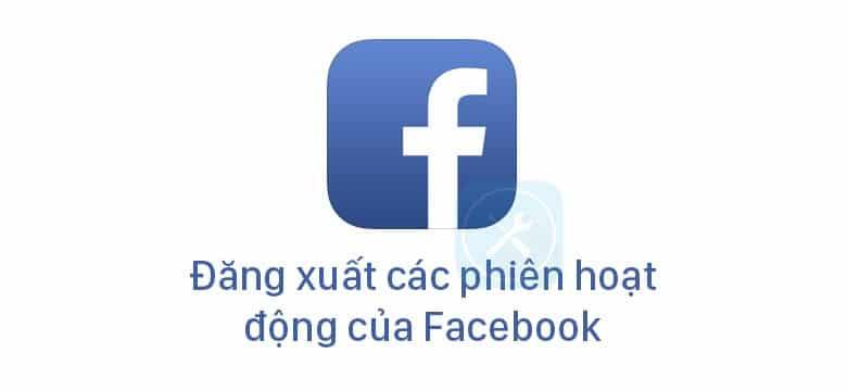 hướng dẫn đăng xuất khỏi tất cả các phiên hoạt động của Facebook